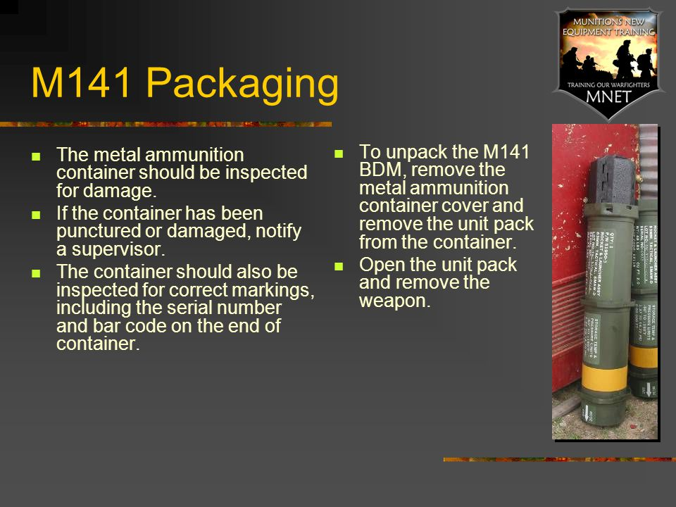 M141 Packaging The metal ammunition container should be inspected for damage. If the container has been punctured or damaged, notify a supervisor.