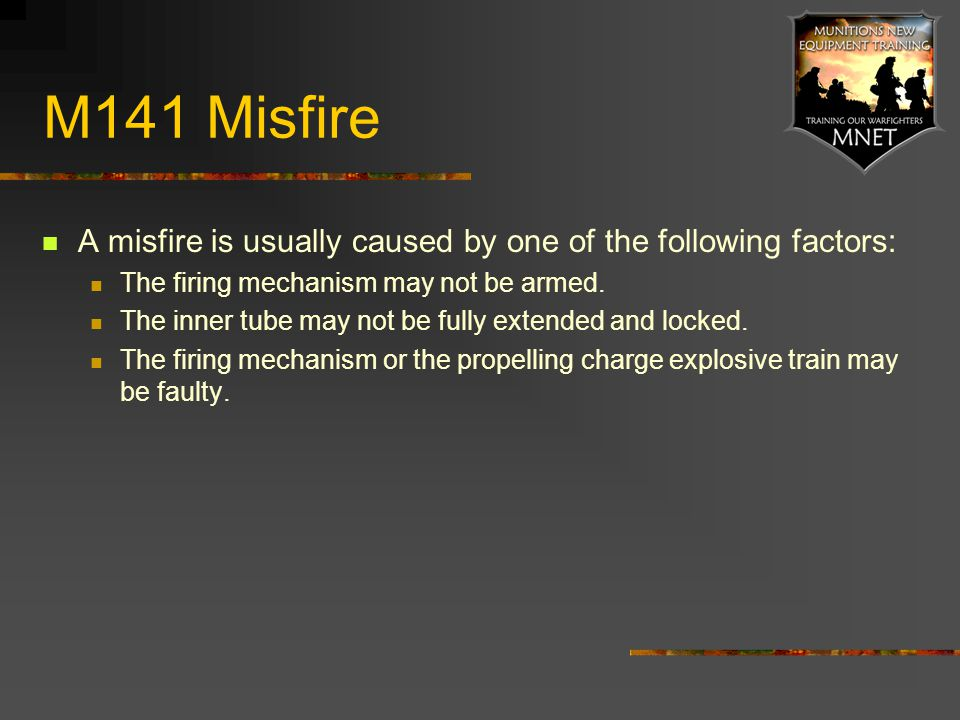 M141 Misfire A misfire is usually caused by one of the following factors: The firing mechanism may not be armed.