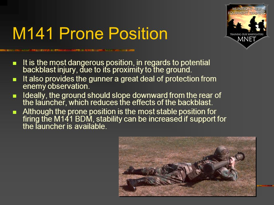 M141 Prone Position It is the most dangerous position, in regards to potential backblast injury, due to its proximity to the ground.