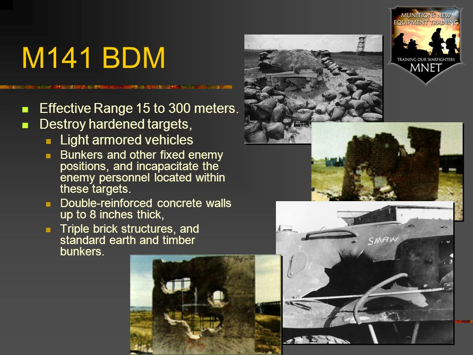 M141 BDM Effective Range 15 to 300 meters. Destroy hardened targets,