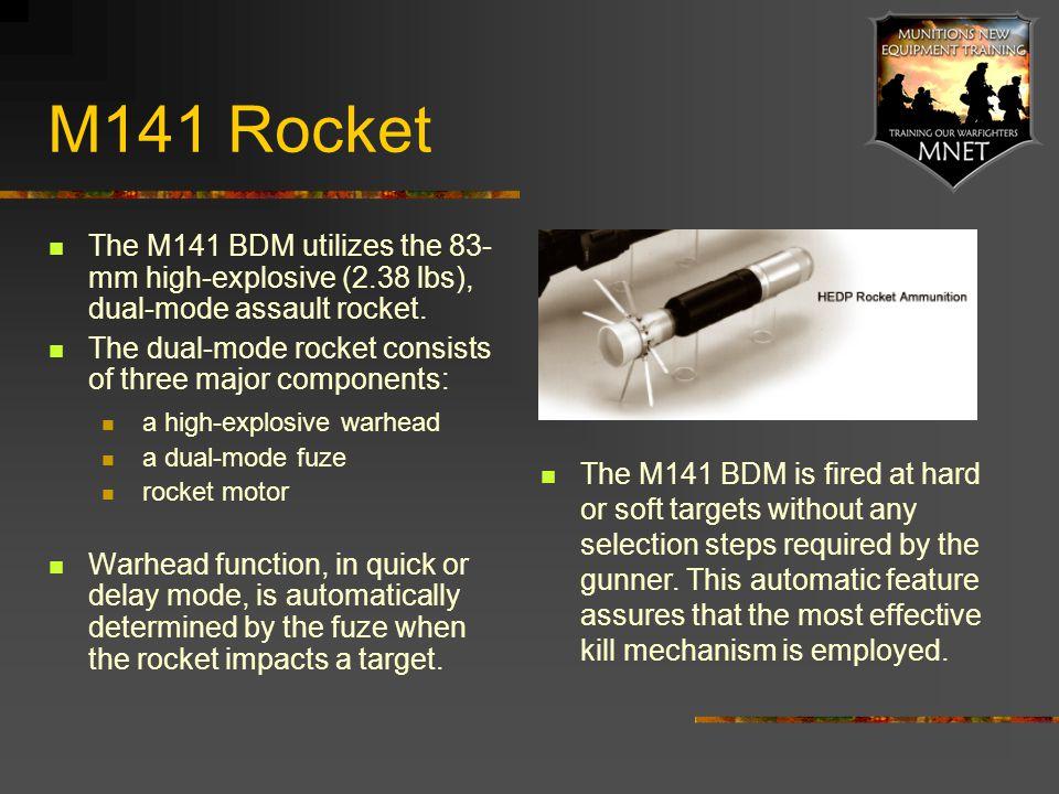 M141 Rocket The M141 BDM utilizes the 83-mm high-explosive (2.38 lbs), dual-mode assault rocket.