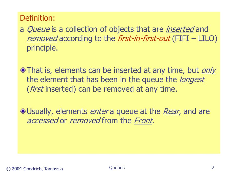 Definition: a Queue is a collection of objects that are inserted and removed according to the first-in-first-out (FIFI – LILO) principle.