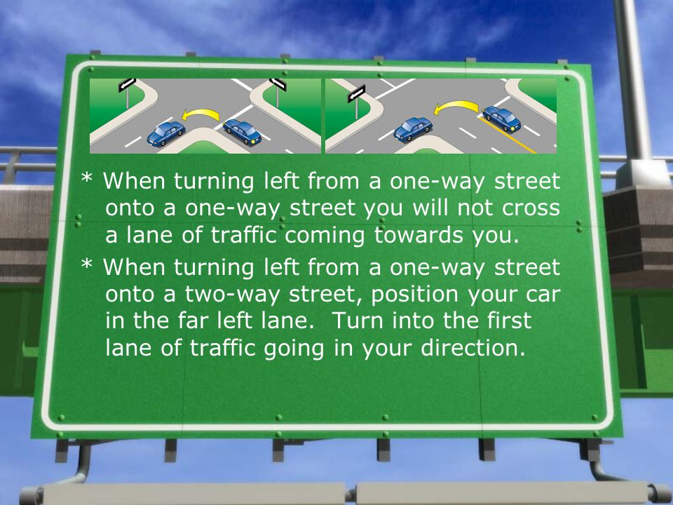 * When turning left from a one-way street onto a one-way street you will not cross a lane of traffic coming towards you.