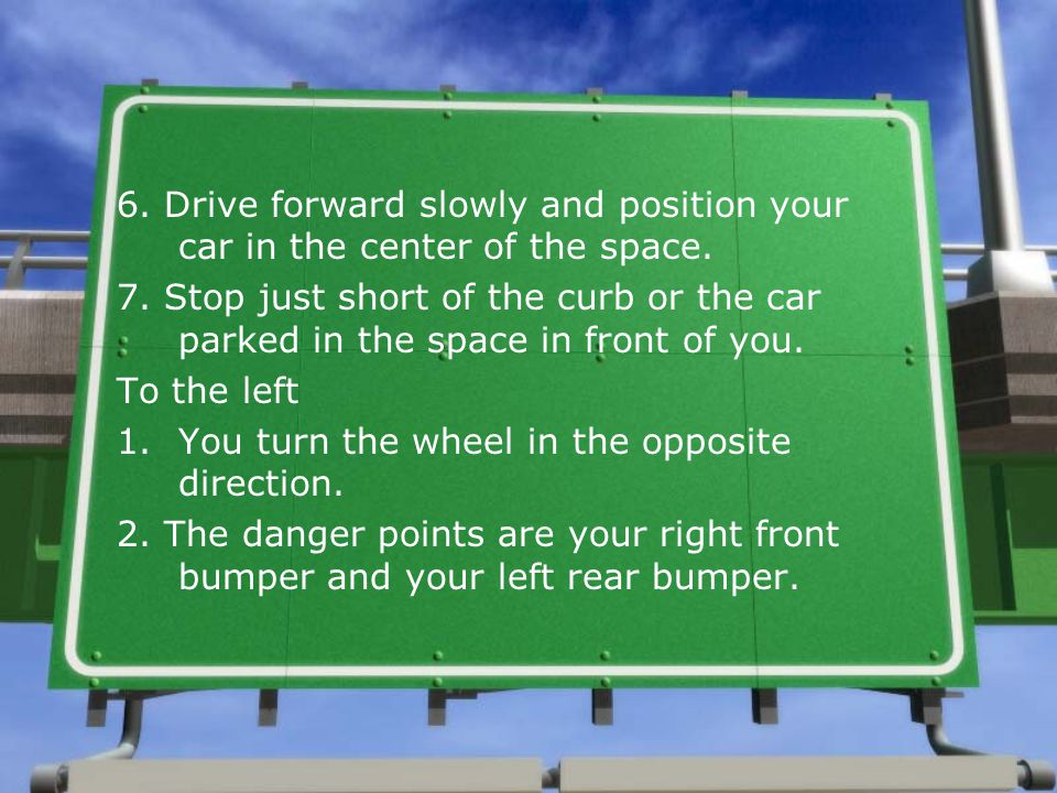 6. Drive forward slowly and position your car in the center of the space.