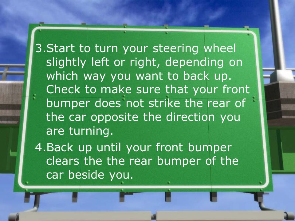 3.Start to turn your steering wheel slightly left or right, depending on which way you want to back up. Check to make sure that your front bumper does not strike the rear of the car opposite the direction you are turning.