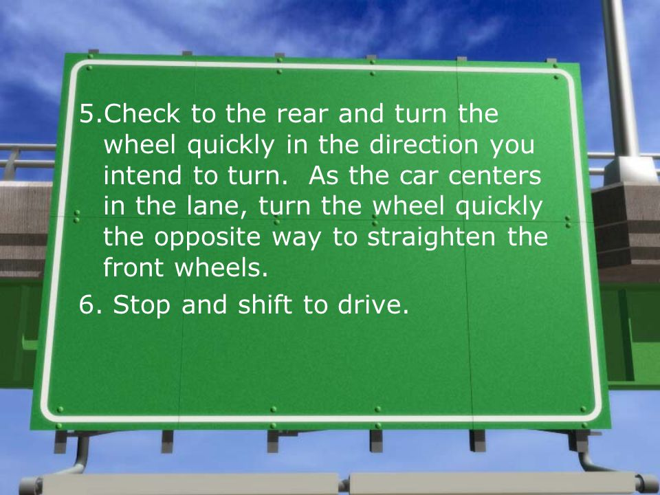 5.Check to the rear and turn the wheel quickly in the direction you intend to turn. As the car centers in the lane, turn the wheel quickly the opposite way to straighten the front wheels.