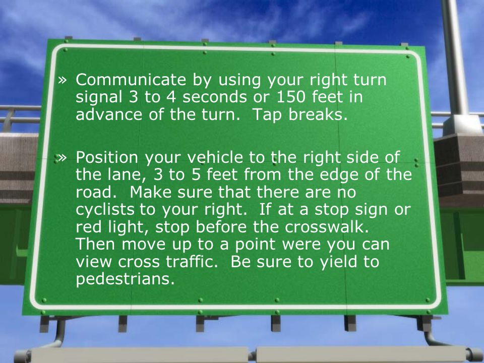 Communicate by using your right turn signal 3 to 4 seconds or 150 feet in advance of the turn. Tap breaks.