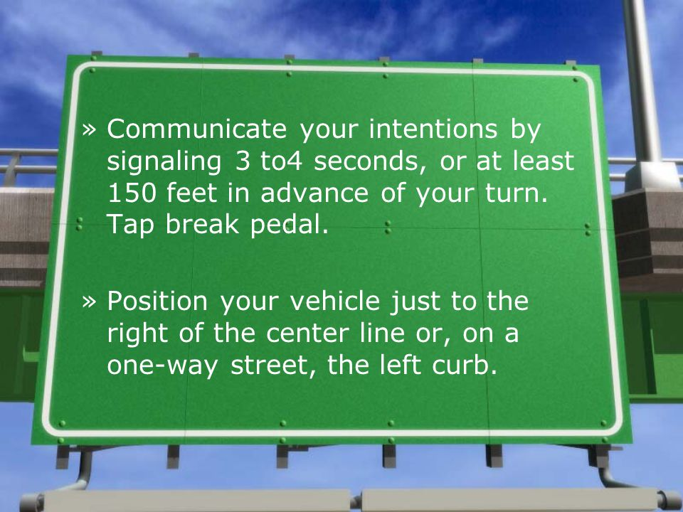 Communicate your intentions by signaling 3 to4 seconds, or at least 150 feet in advance of your turn. Tap break pedal.