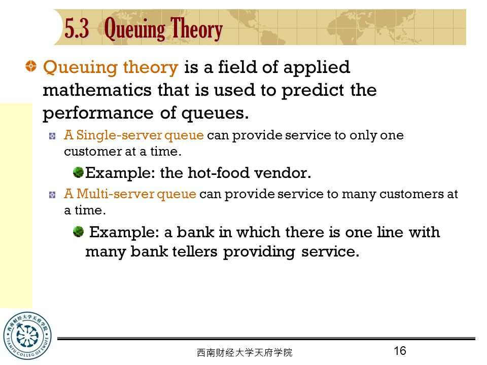 5.3 Queuing Theory Queuing theory is a field of applied mathematics that is used to predict the performance of queues.