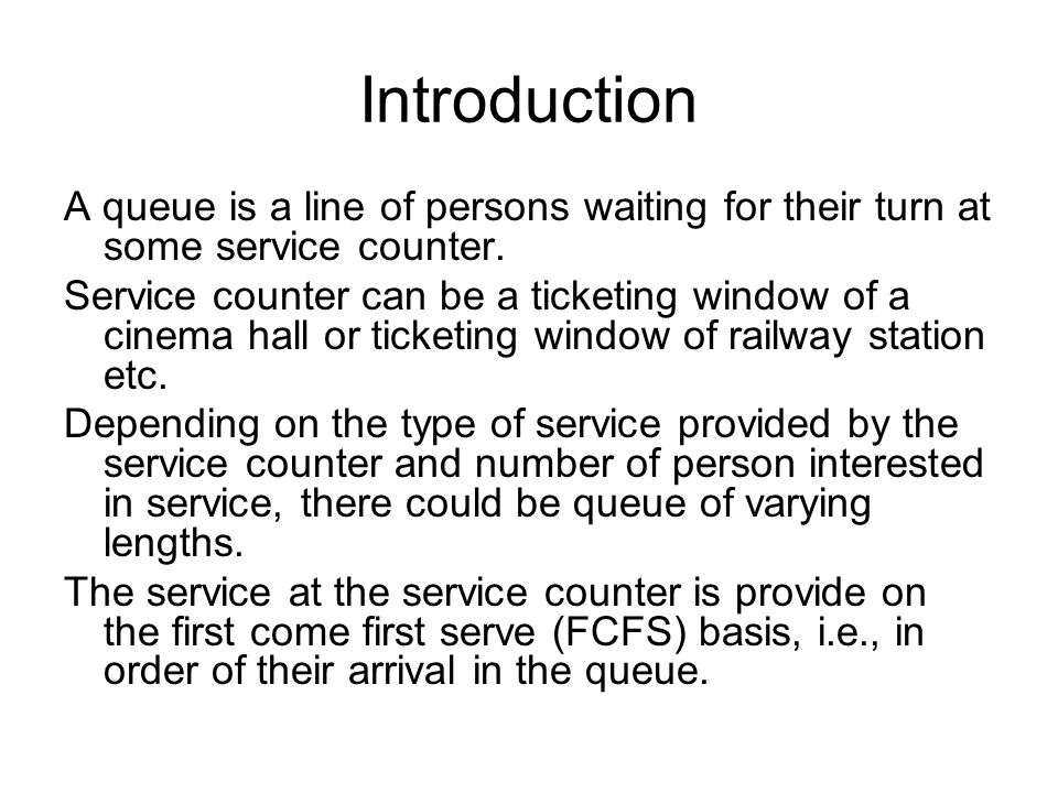 Introduction A queue is a line of persons waiting for their turn at some service counter.