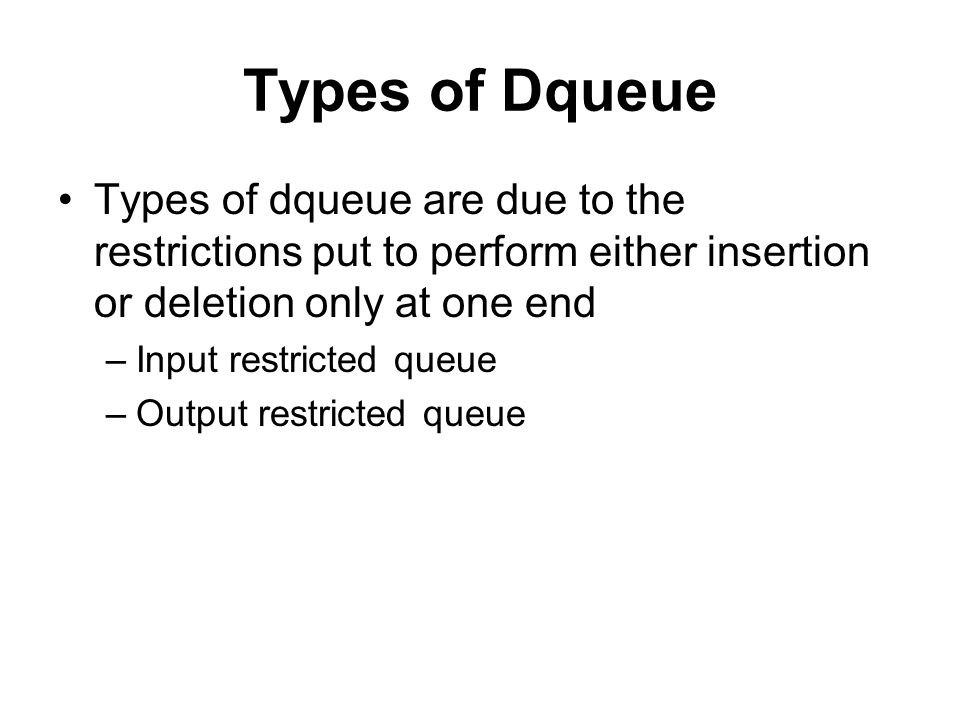 Types of Dqueue Types of dqueue are due to the restrictions put to perform either insertion or deletion only at one end.