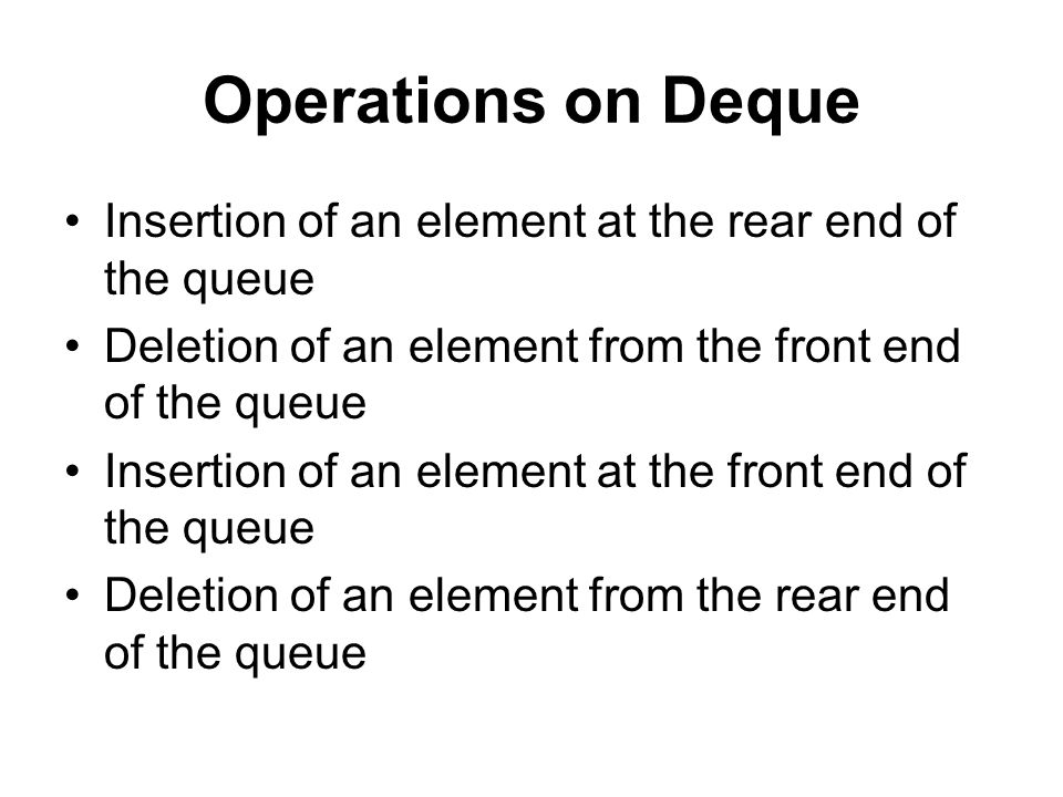 Operations on Deque Insertion of an element at the rear end of the queue. Deletion of an element from the front end of the queue.