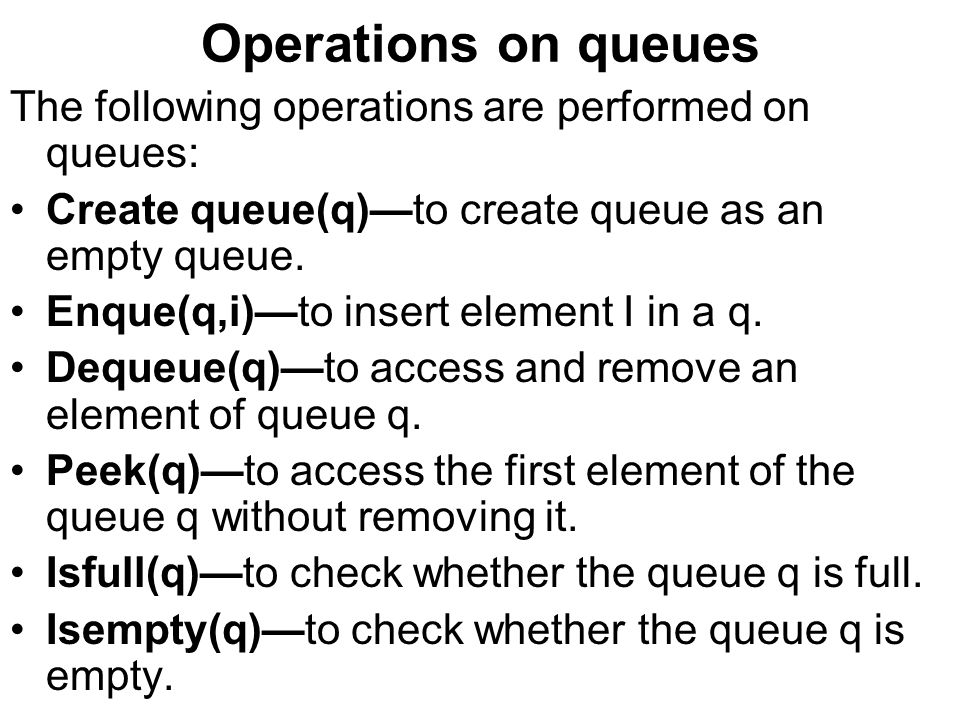 Operations on queues The following operations are performed on queues: