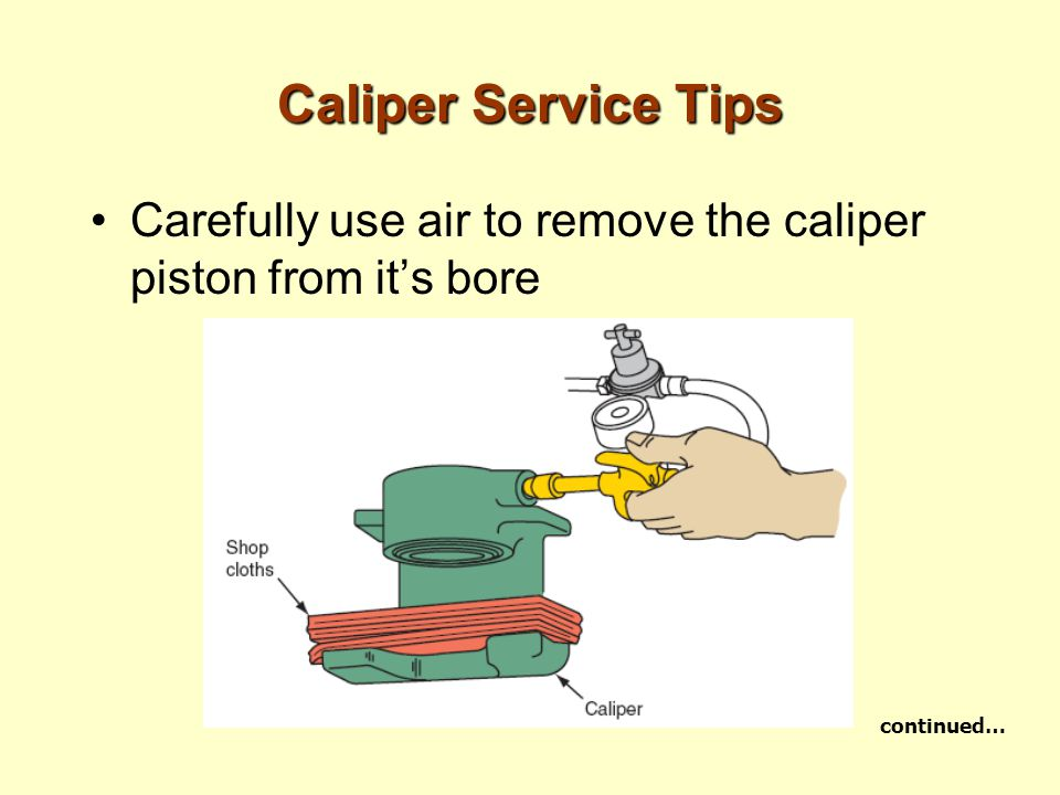 Caliper Service Tips Carefully use air to remove the caliper piston from it's bore continued…