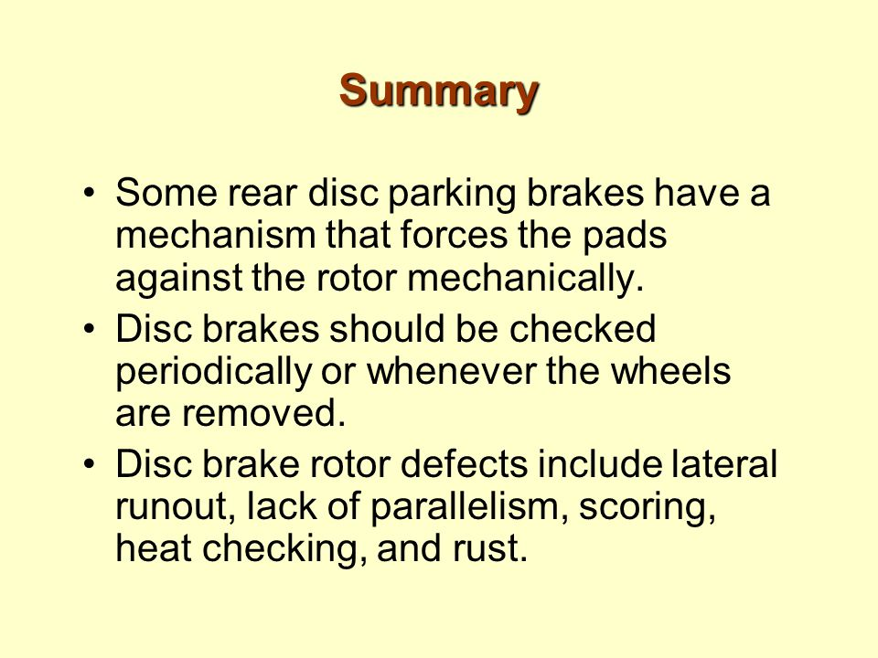 Summary Some rear disc parking brakes have a mechanism that forces the pads against the rotor mechanically.