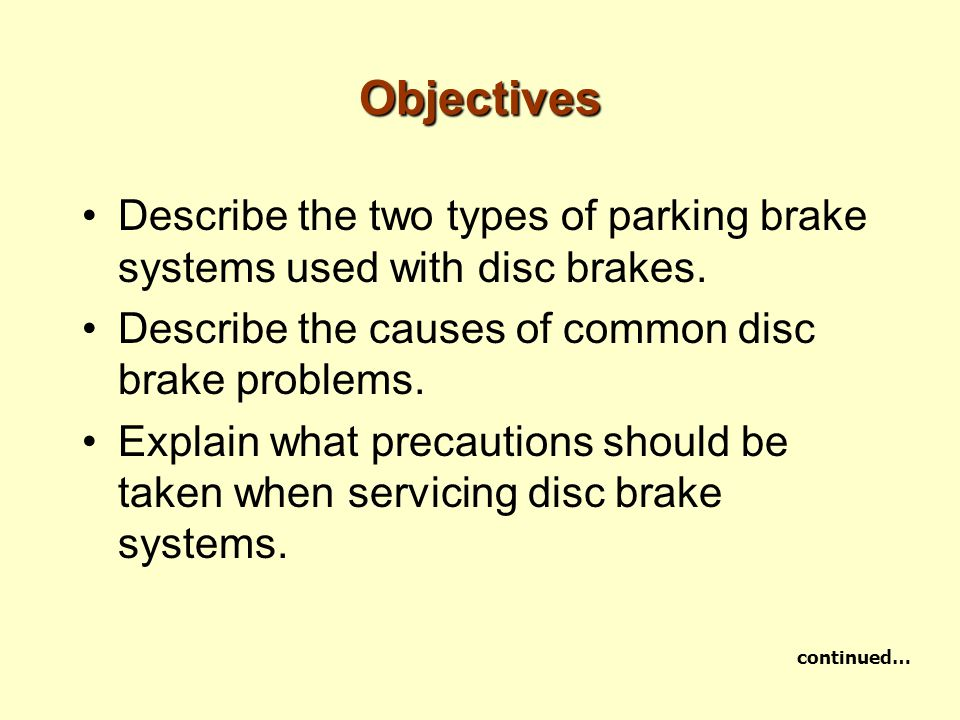 Objectives Describe the two types of parking brake systems used with disc brakes. Describe the causes of common disc brake problems.