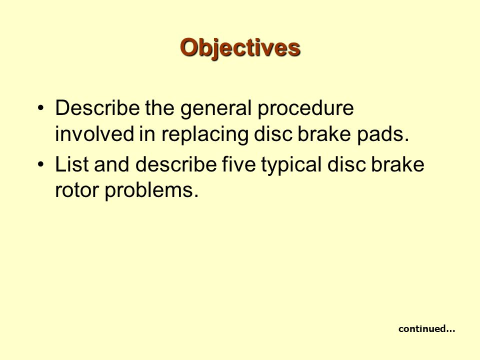 Objectives Describe the general procedure involved in replacing disc brake pads. List and describe five typical disc brake rotor problems.