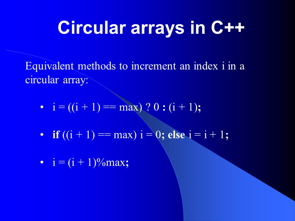 Circular arrays in C++ Equivalent methods to increment an index i in a circular array: i = ((i + 1) == max) 0 : (i + 1);