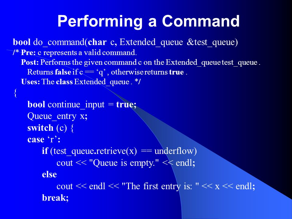 Performing a Command bool do_command(char c, Extended_queue &test_queue) /* Pre: c represents a valid command.