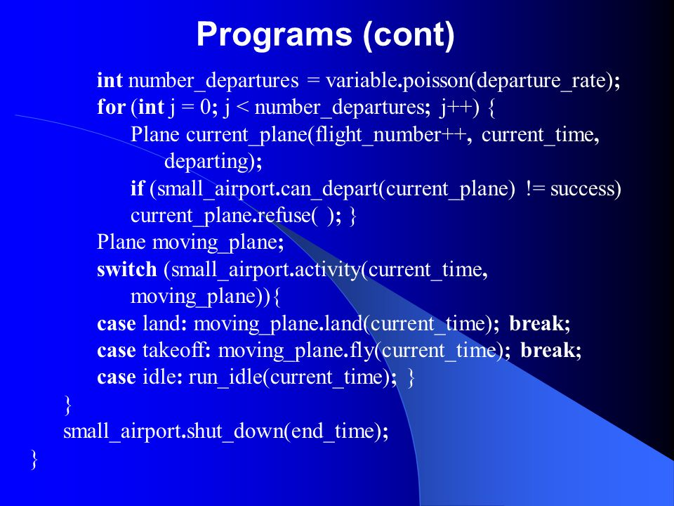 Programs (cont) int number_departures = variable.poisson(departure_rate); for (int j = 0; j < number_departures; j++) {