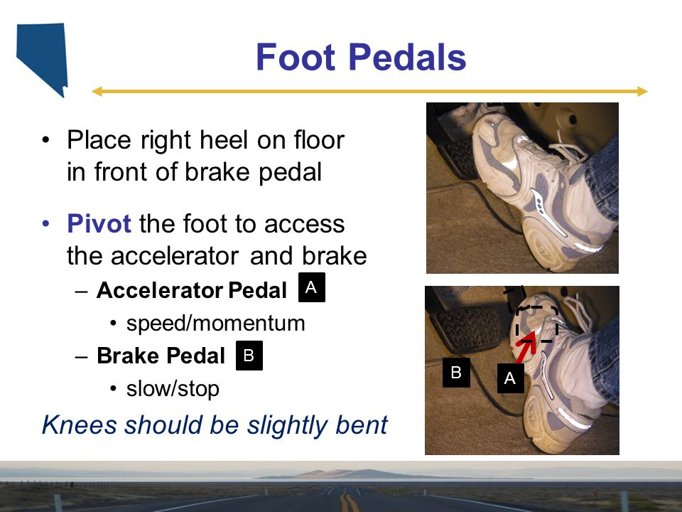 Foot Pedals Place right heel on floor in front of brake pedal