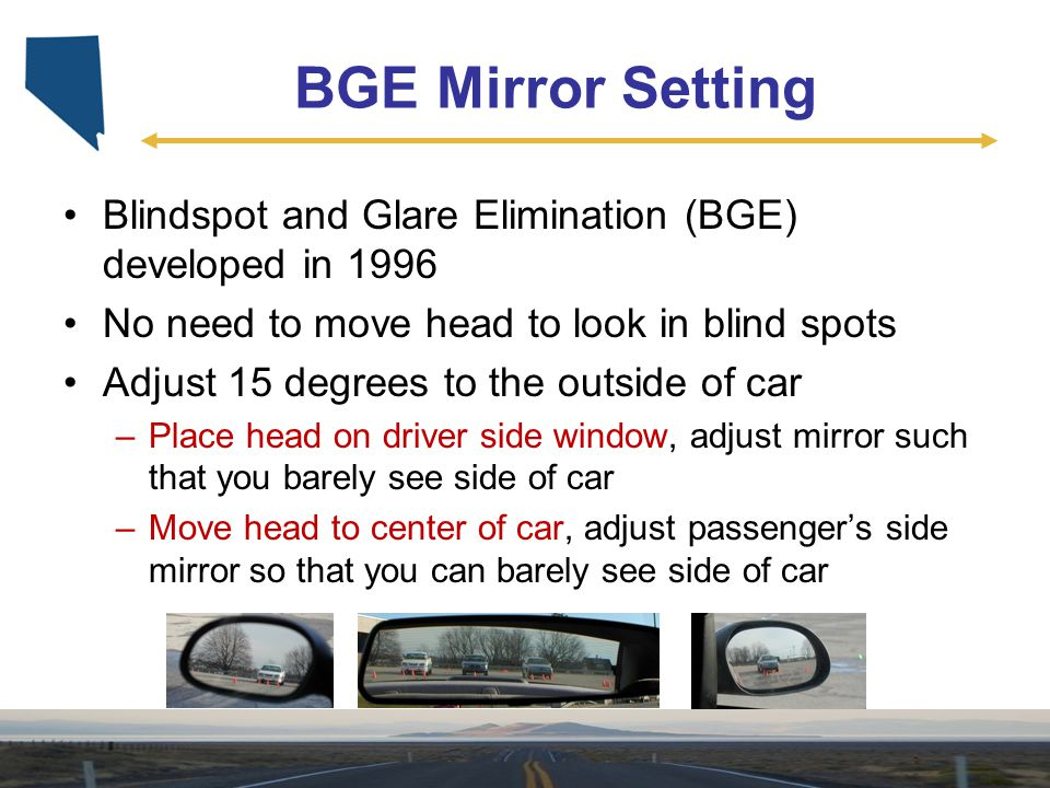 BGE Mirror Setting Blindspot and Glare Elimination (BGE) developed in 1996. No need to move head to look in blind spots.