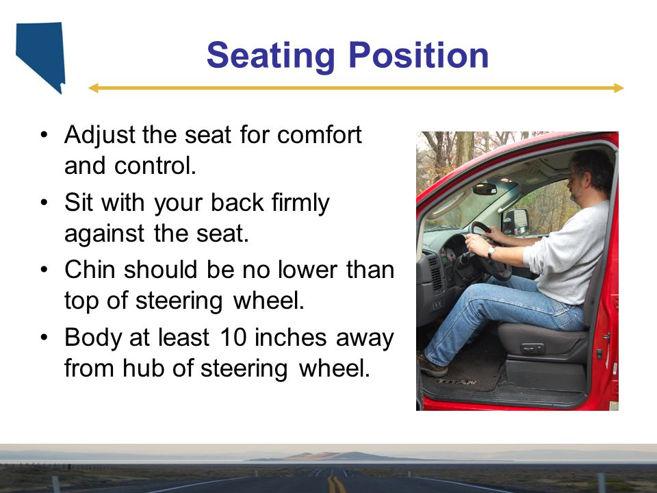 Seating Position Adjust the seat for comfort and control.