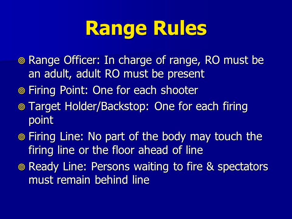 Range Rules Range Officer: In charge of range, RO must be an adult, adult RO must be present. Firing Point: One for each shooter.