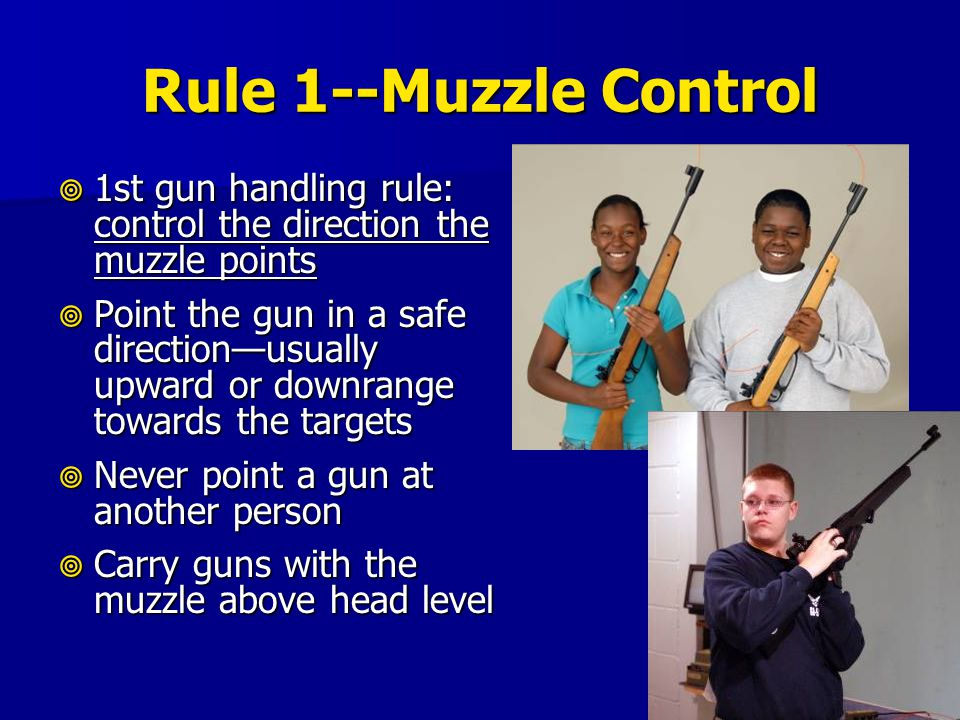 Rule 1--Muzzle Control 1st gun handling rule: control the direction the muzzle points.