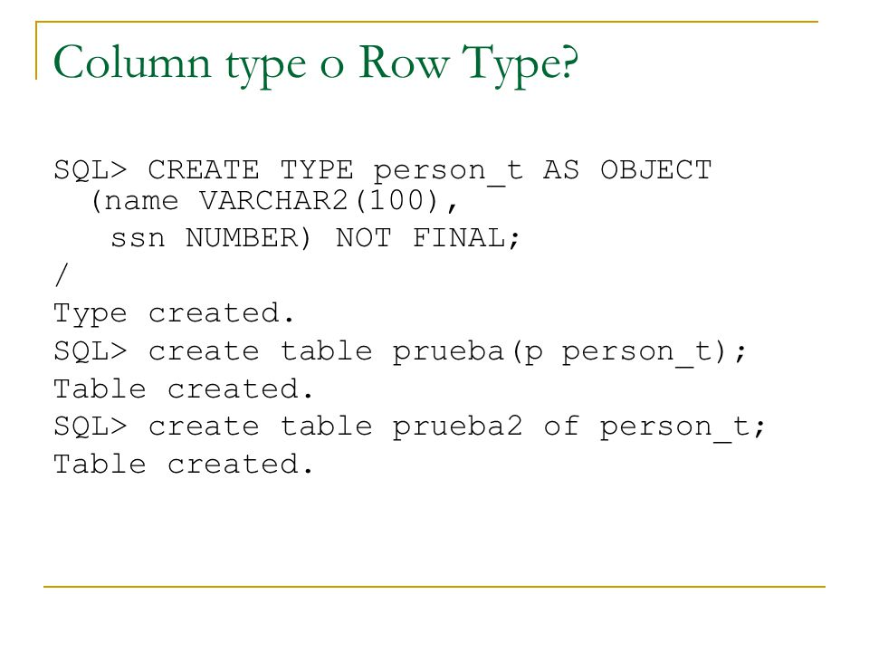 Column type o Row Type SQL> CREATE TYPE person_t AS OBJECT (name VARCHAR2(100), ssn NUMBER) NOT FINAL;