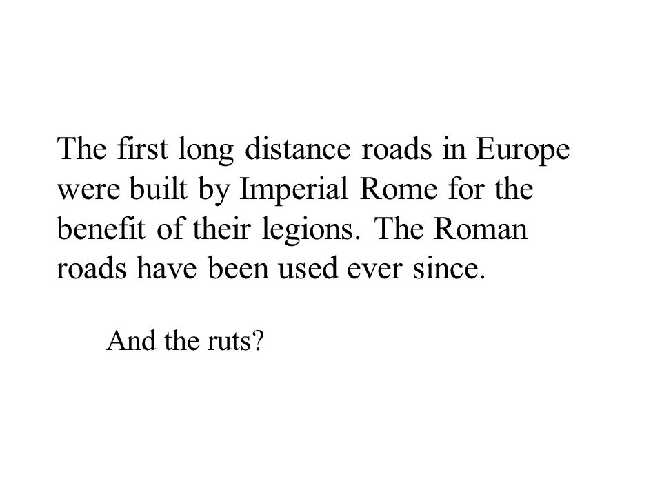 The first long distance roads in Europe were built by Imperial Rome for the benefit of their legions. The Roman roads have been used ever since.