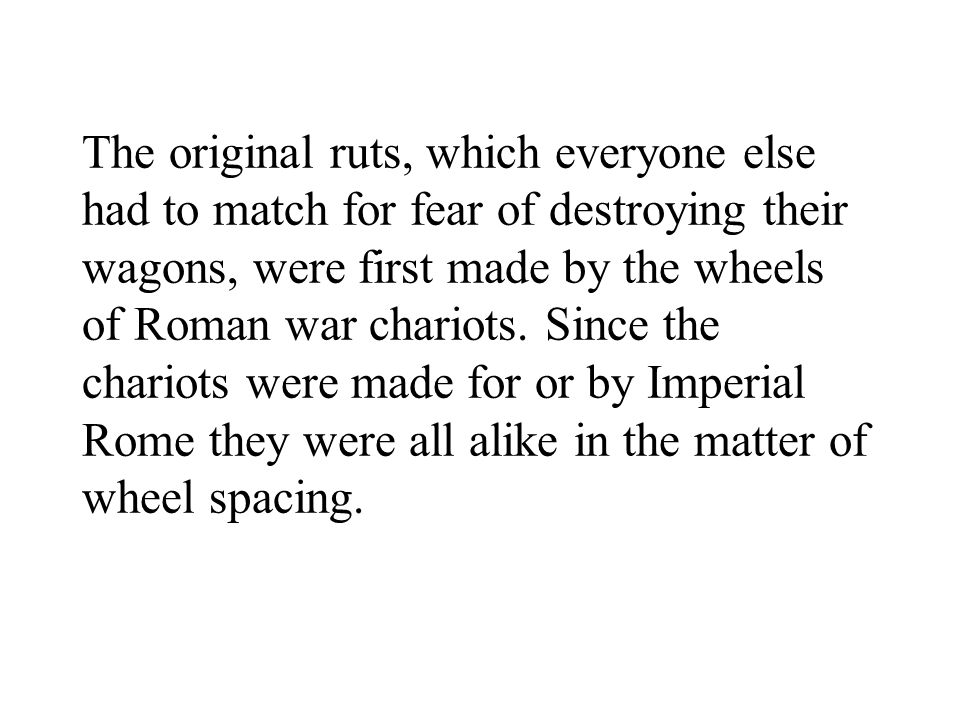 The original ruts, which everyone else had to match for fear of destroying their wagons, were first made by the wheels of Roman war chariots.