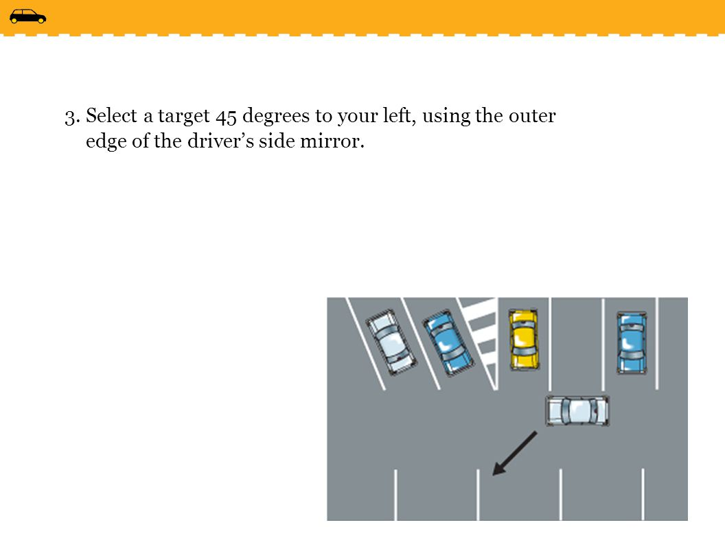 Select a target 45 degrees to your left, using the outer edge of the driver's side mirror.