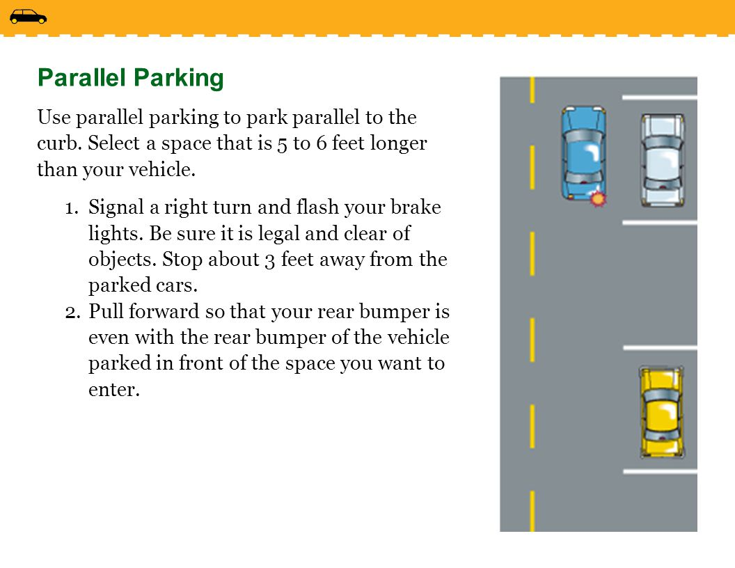 Parallel Parking Use parallel parking to park parallel to the curb. Select a space that is 5 to 6 feet longer than your vehicle.