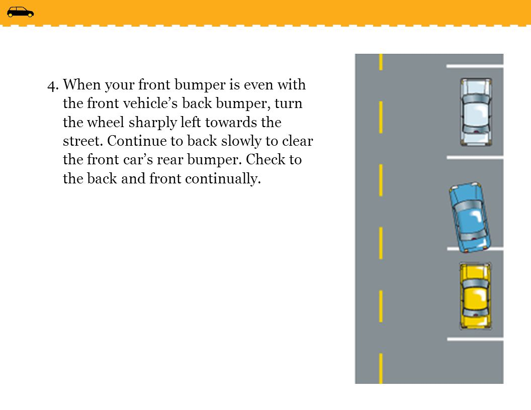 When your front bumper is even with the front vehicle's back bumper, turn the wheel sharply left towards the street.