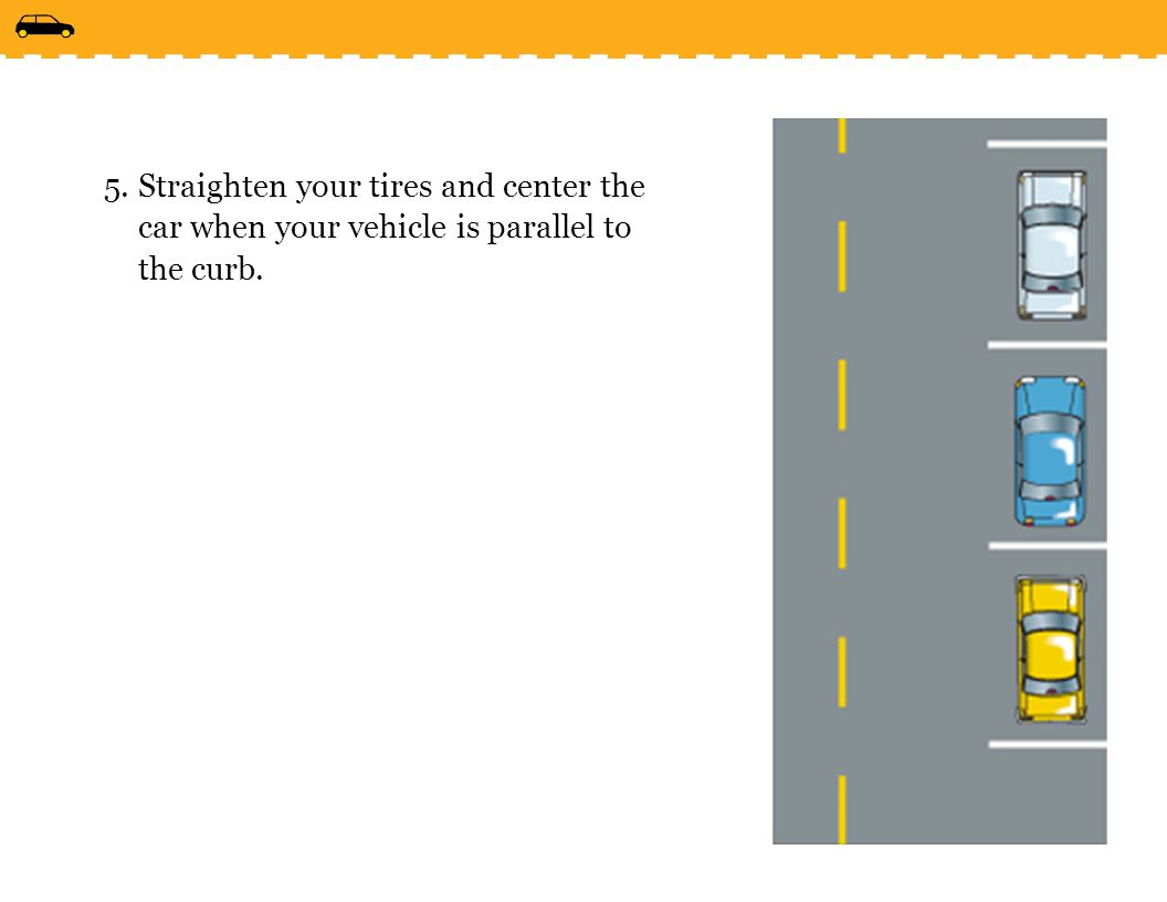 Straighten your tires and center the car when your vehicle is parallel to the curb.