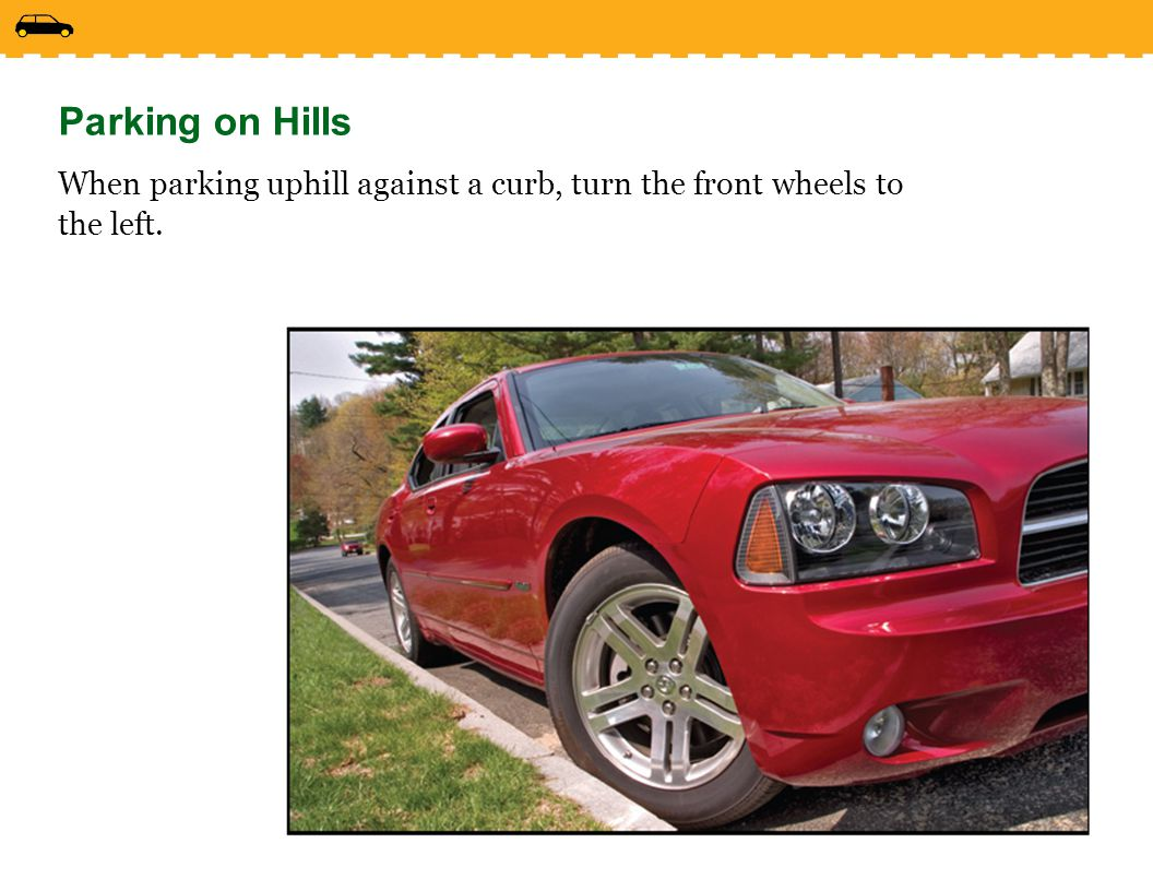 Parking on Hills When parking uphill against a curb, turn the front wheels to the left.