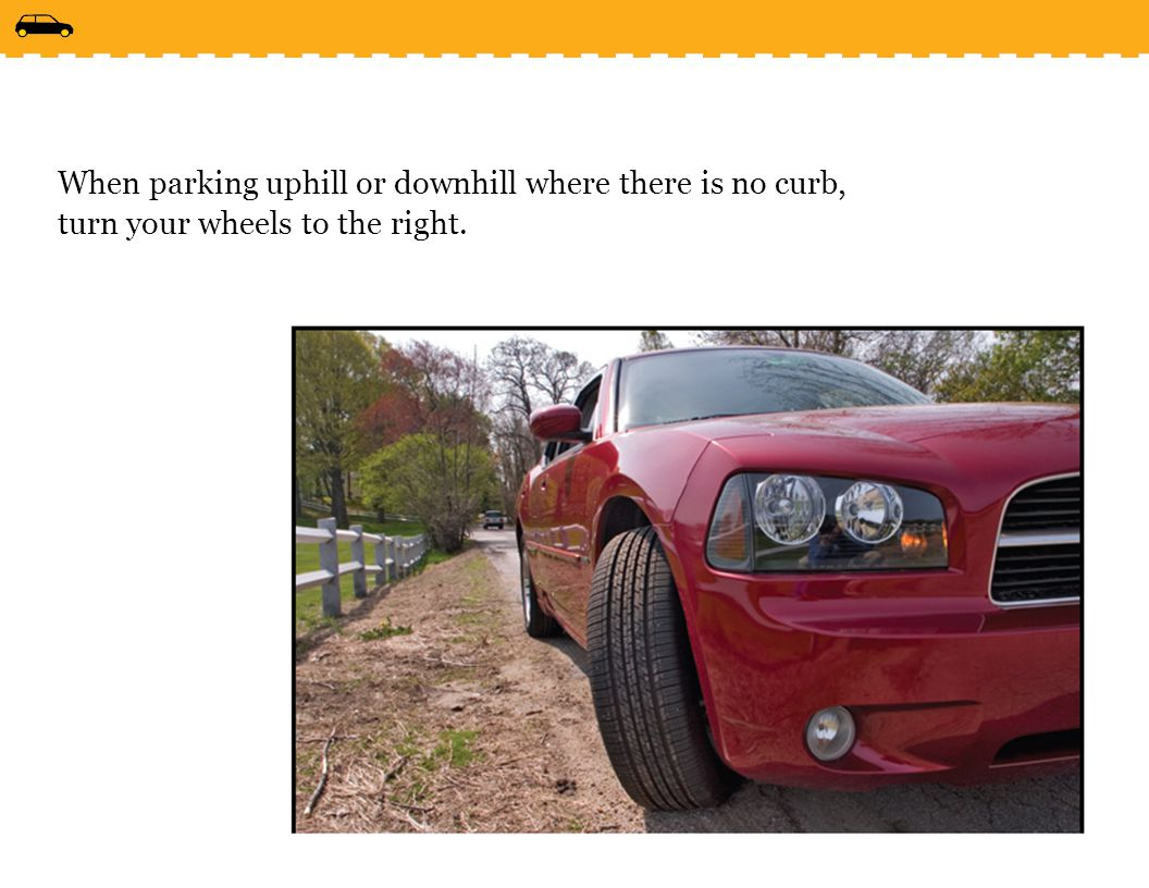 When parking uphill or downhill where there is no curb, turn your wheels to the right.