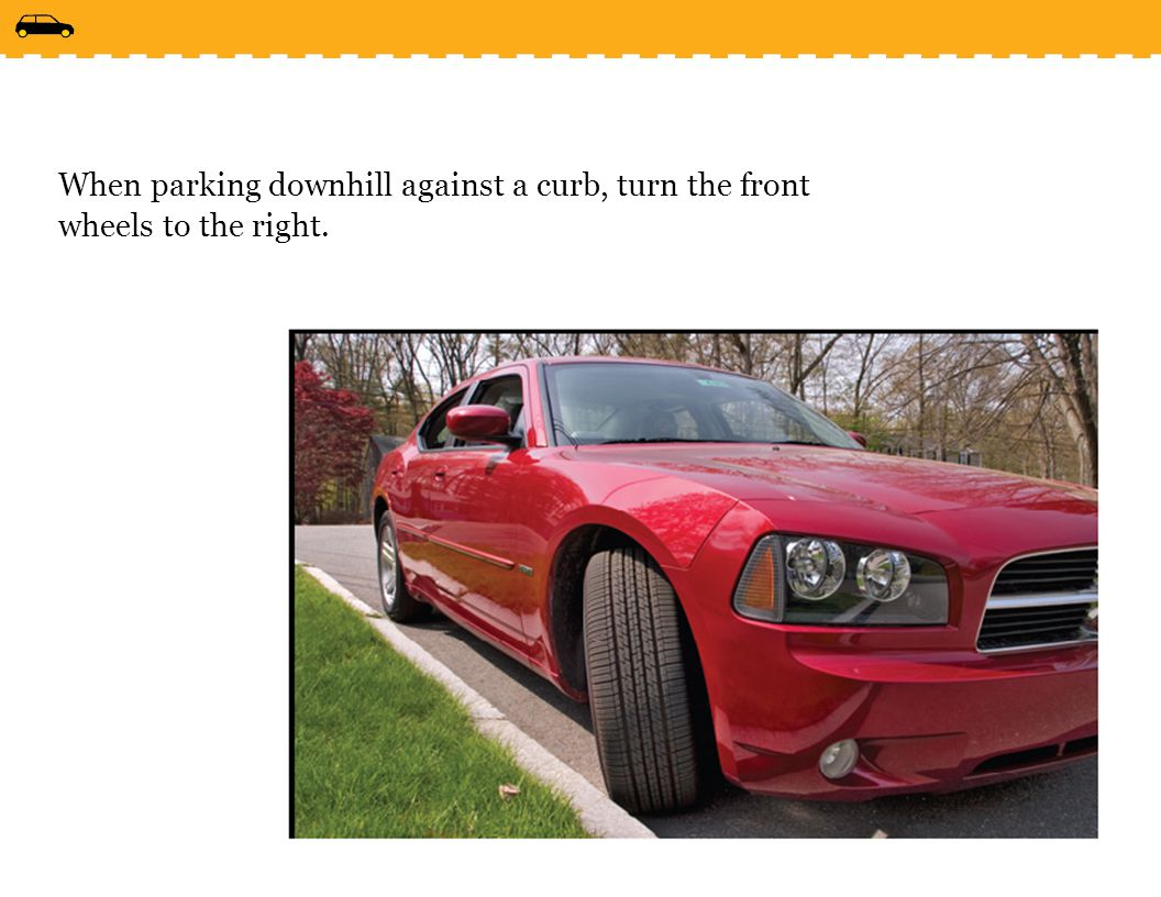 When parking downhill against a curb, turn the front wheels to the right.