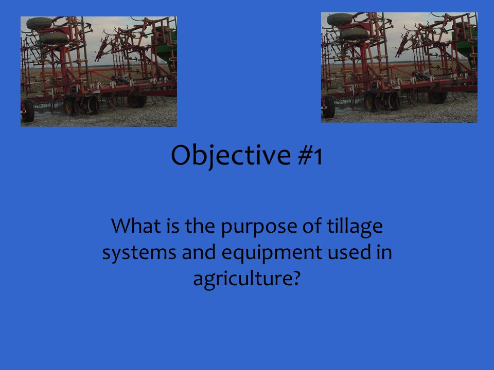 Objective #1 What is the purpose of tillage systems and equipment used in agriculture