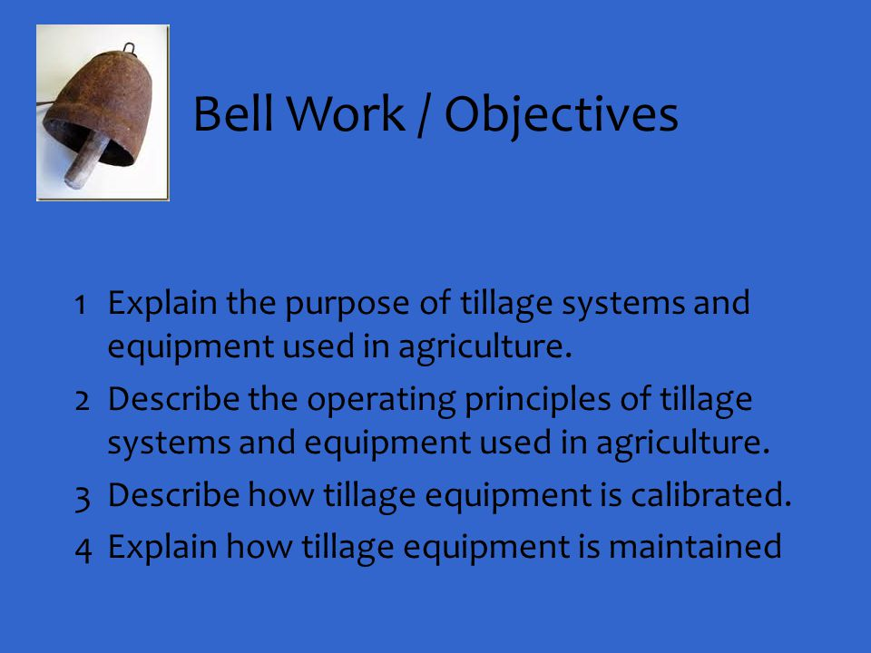Bell Work / Objectives Explain the purpose of tillage systems and equipment used in agriculture.