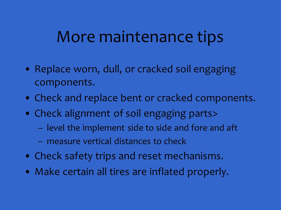 More maintenance tips Replace worn, dull, or cracked soil engaging components. Check and replace bent or cracked components.