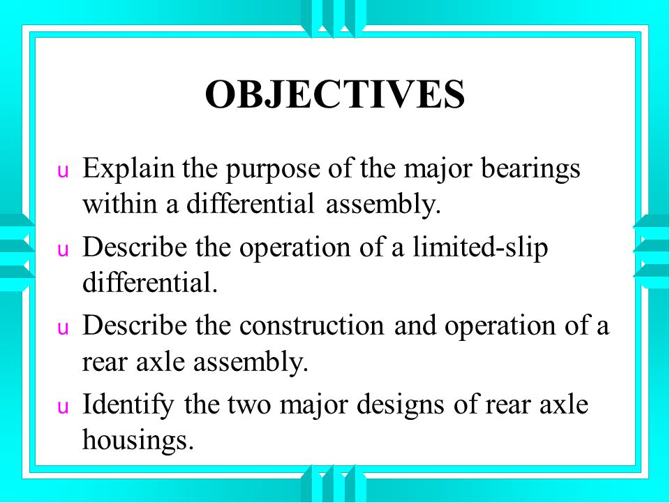 OBJECTIVES Explain the purpose of the major bearings within a differential assembly. Describe the operation of a limited-slip differential.