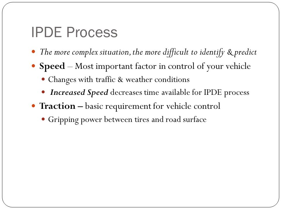 IPDE Process The more complex situation, the more difficult to identify & predict. Speed – Most important factor in control of your vehicle.