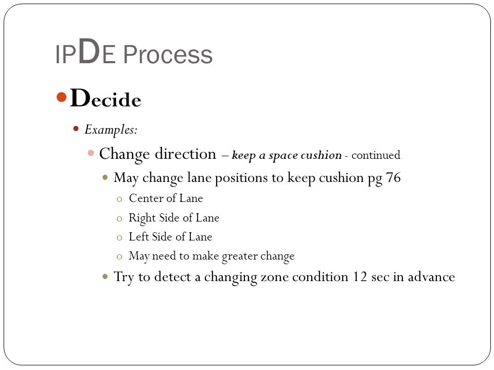 IPDE Process Decide. Examples: Change direction – keep a space cushion - continued. May change lane positions to keep cushion pg 76.