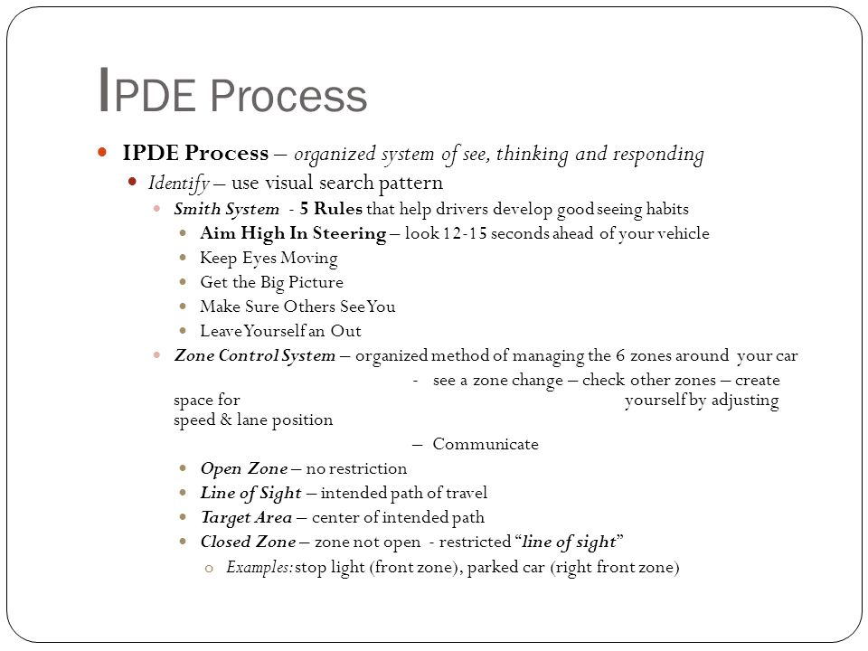 IPDE Process IPDE Process – organized system of see, thinking and responding. Identify – use visual search pattern.