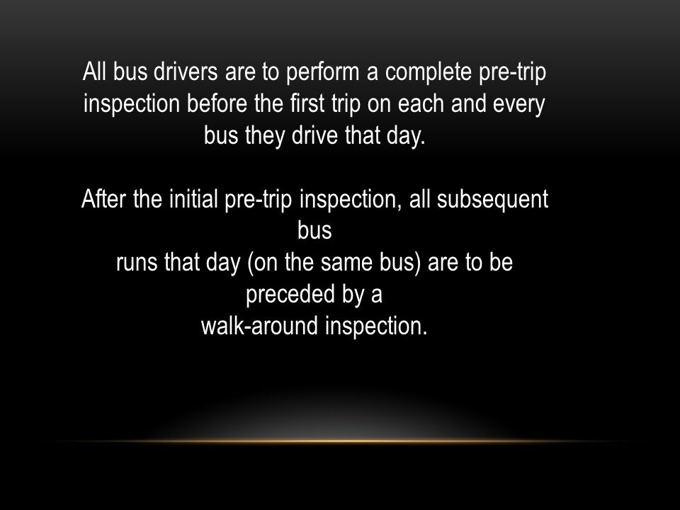 All bus drivers are to perform a complete pre-trip inspection before the first trip on each and every bus they drive that day.
