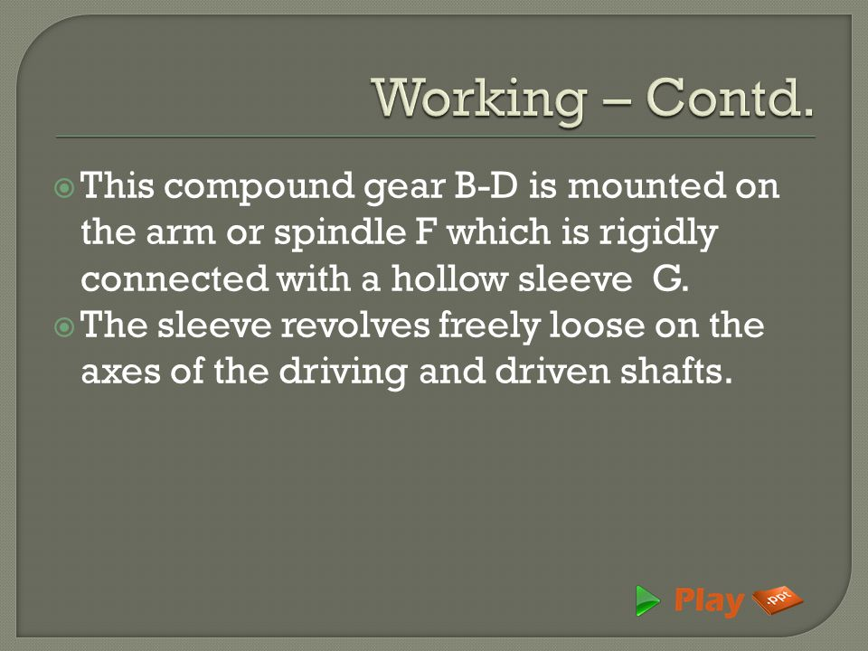 Working – Contd. This compound gear B-D is mounted on the arm or spindle F which is rigidly connected with a hollow sleeve G.