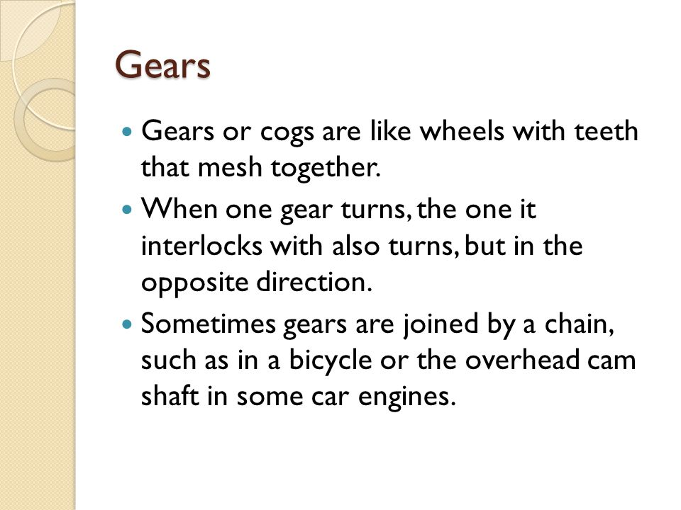 Gears Gears or cogs are like wheels with teeth that mesh together.