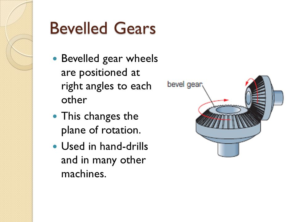 Bevelled Gears Bevelled gear wheels are positioned at right angles to each other. This changes the plane of rotation.